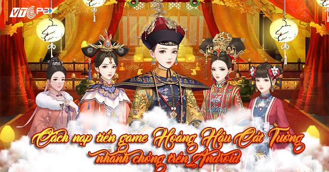 Nạp tiền game Hoàng Hậu Cát Tường nhanh chóng trên Android