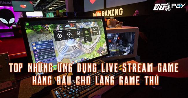 Top những ứng dụng live stream game hàng đầu cho làng game thủ